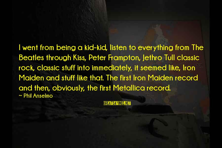 Beatles Sayings By Phil Anselmo: I went from being a kid-kid, listen to everything from The Beatles through Kiss, Peter