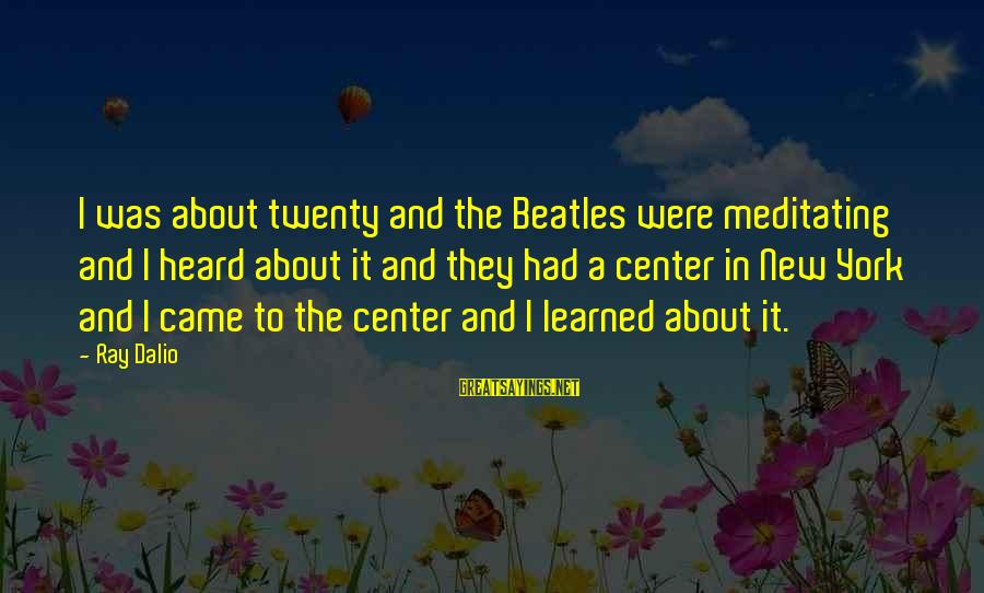 Beatles Sayings By Ray Dalio: I was about twenty and the Beatles were meditating and I heard about it and