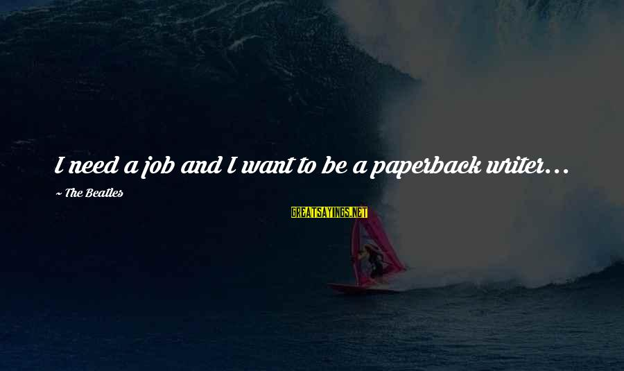 Beatles Sayings By The Beatles: I need a job and I want to be a paperback writer...