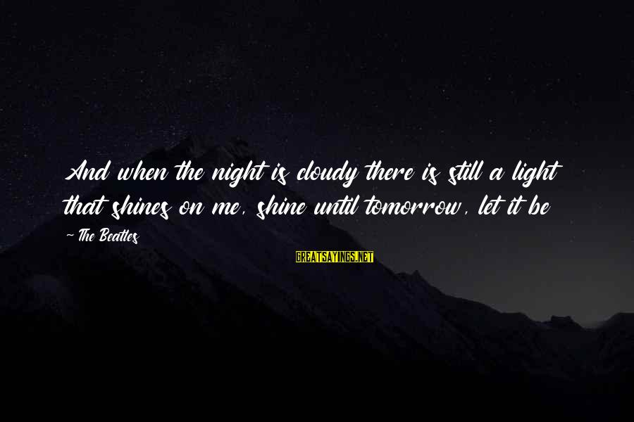 Beatles Sayings By The Beatles: And when the night is cloudy there is still a light that shines on me,