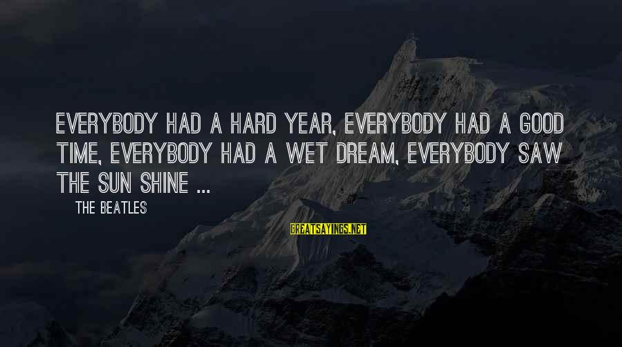 Beatles Sayings By The Beatles: Everybody had a hard year, everybody had a good time, everybody had a wet dream,