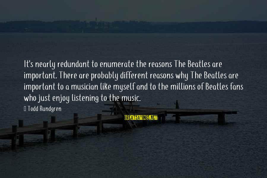 Beatles Sayings By Todd Rundgren: It's nearly redundant to enumerate the reasons The Beatles are important. There are probably different