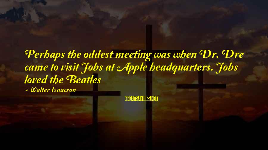 Beatles Sayings By Walter Isaacson: Perhaps the oddest meeting was when Dr. Dre came to visit Jobs at Apple headquarters.