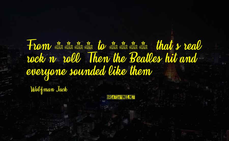 Beatles Sayings By Wolfman Jack: From 1958 to 1964, that's real rock n' roll. Then the Beatles hit and everyone