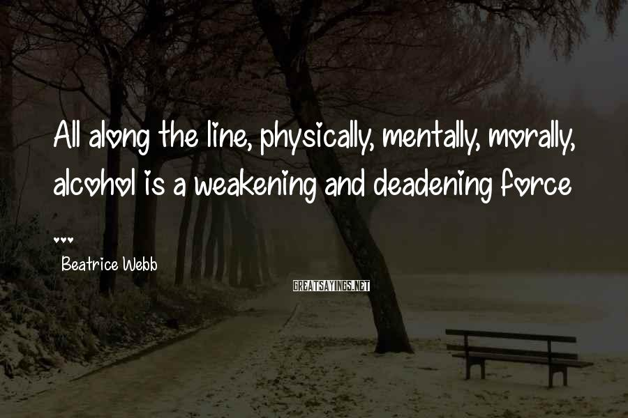 Beatrice Webb Sayings: All along the line, physically, mentally, morally, alcohol is a weakening and deadening force ...