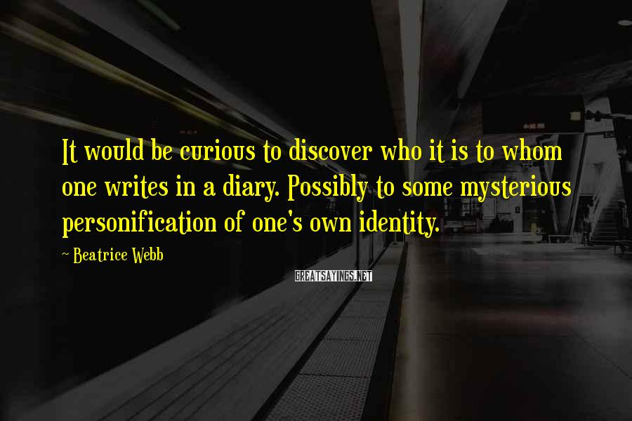 Beatrice Webb Sayings: It would be curious to discover who it is to whom one writes in a