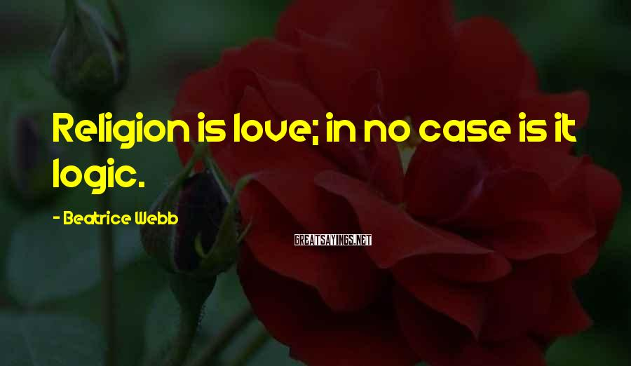 Beatrice Webb Sayings: Religion is love; in no case is it logic.