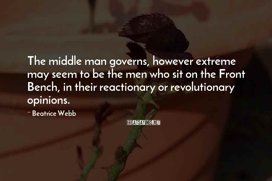 Beatrice Webb Sayings: The middle man governs, however extreme may seem to be the men who sit on