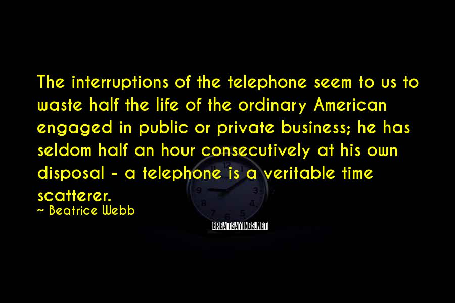 Beatrice Webb Sayings: The interruptions of the telephone seem to us to waste half the life of the