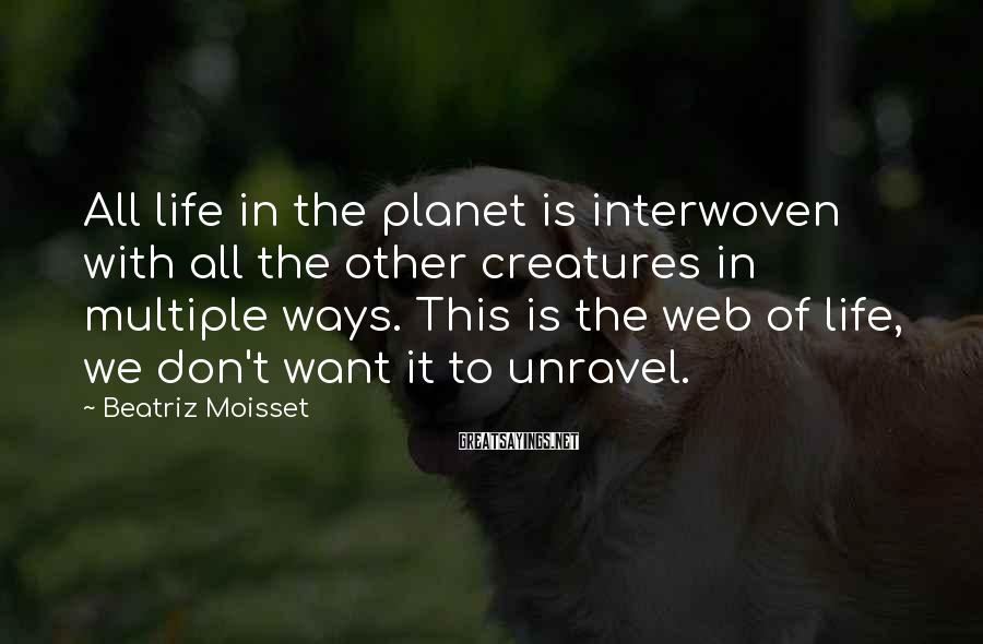 Beatriz Moisset Sayings: All life in the planet is interwoven with all the other creatures in multiple ways.
