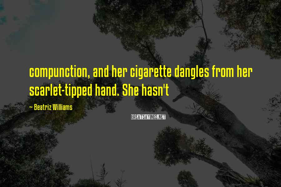 Beatriz Williams Sayings: compunction, and her cigarette dangles from her scarlet-tipped hand. She hasn't