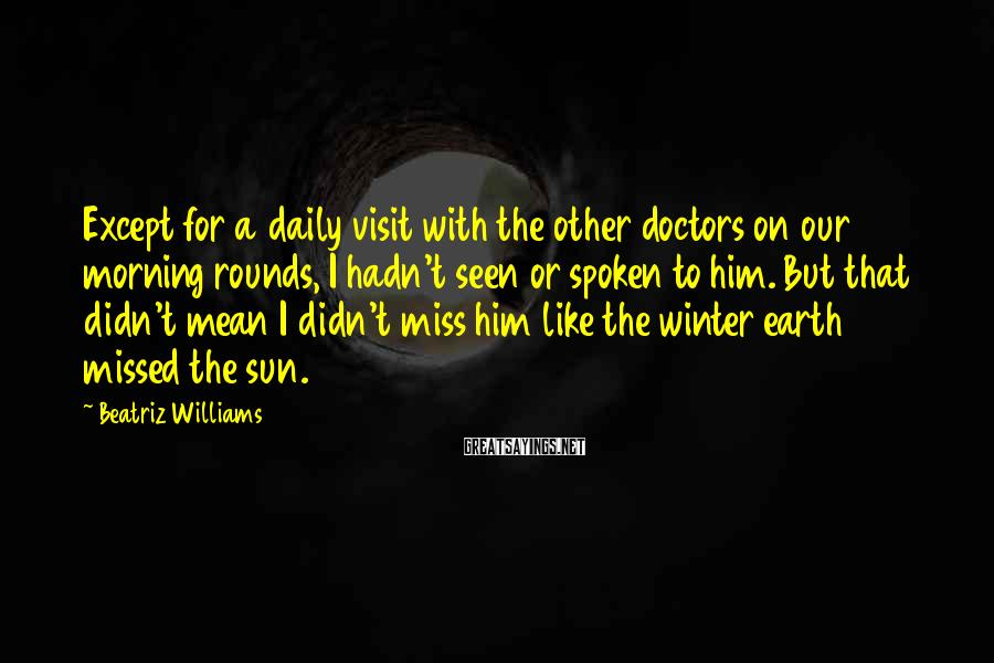 Beatriz Williams Sayings: Except for a daily visit with the other doctors on our morning rounds, I hadn't