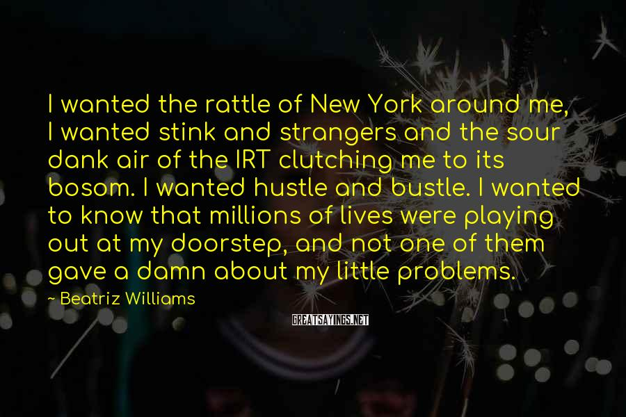Beatriz Williams Sayings: I wanted the rattle of New York around me, I wanted stink and strangers and