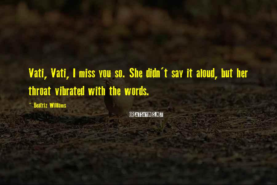 Beatriz Williams Sayings: Vati, Vati, I miss you so. She didn't say it aloud, but her throat vibrated