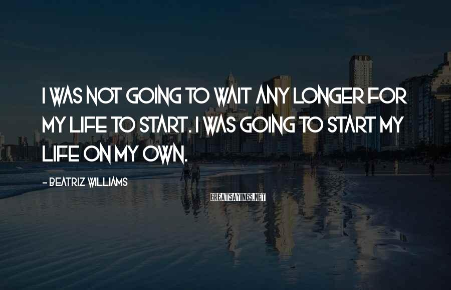 Beatriz Williams Sayings: I was not going to wait any longer for my life to start. I was