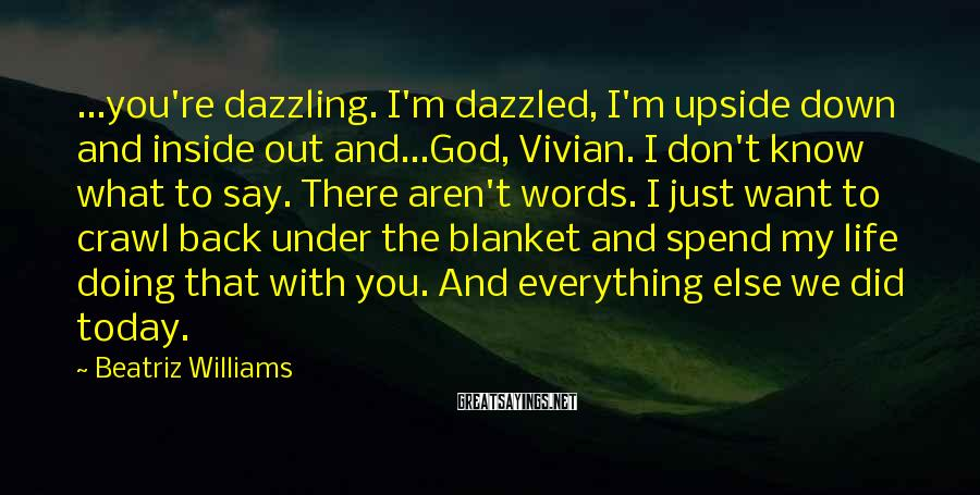Beatriz Williams Sayings: ...you're dazzling. I'm dazzled, I'm upside down and inside out and...God, Vivian. I don't know
