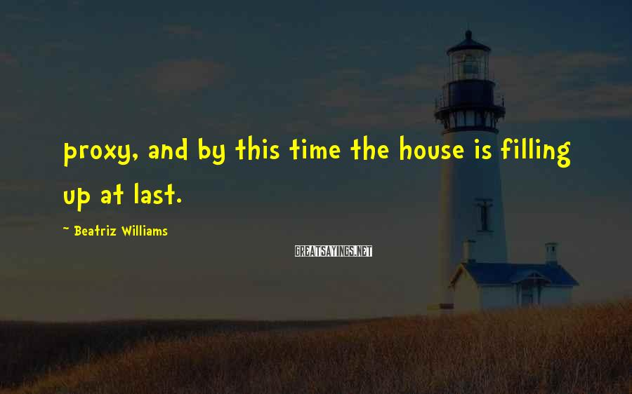 Beatriz Williams Sayings: proxy, and by this time the house is filling up at last.