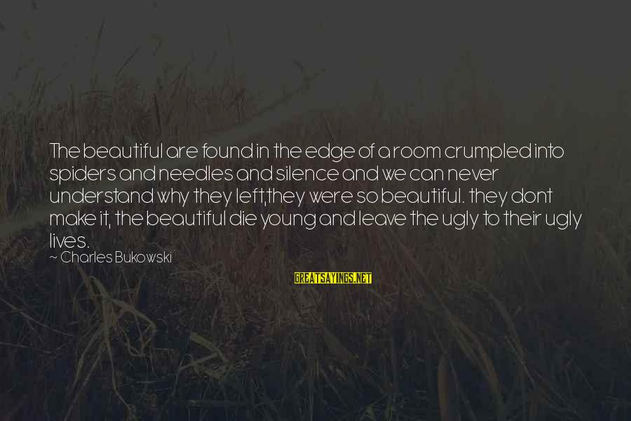Beautiful Die Young Sayings By Charles Bukowski: The beautiful are found in the edge of a room crumpled into spiders and needles