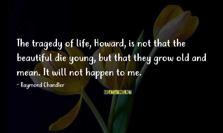 Beautiful Die Young Sayings By Raymond Chandler: The tragedy of life, Howard, is not that the beautiful die young, but that they