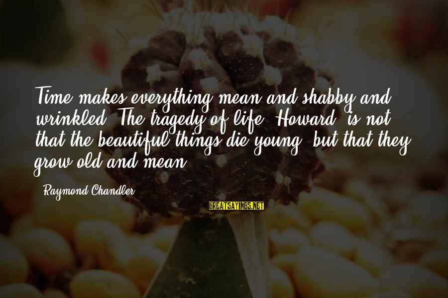 Beautiful Die Young Sayings By Raymond Chandler: Time makes everything mean and shabby and wrinkled. The tragedy of life, Howard, is not