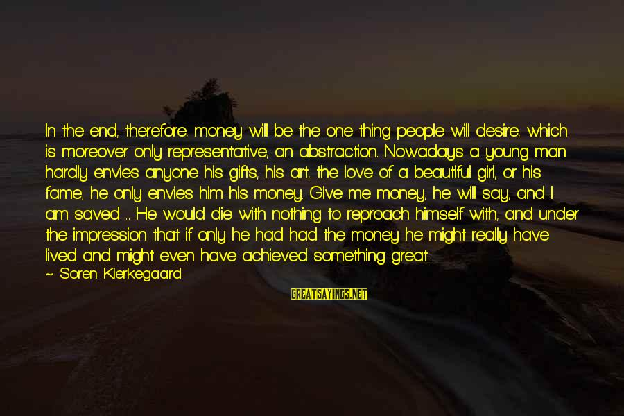 Beautiful Die Young Sayings By Soren Kierkegaard: In the end, therefore, money will be the one thing people will desire, which is