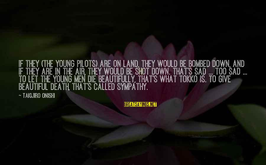 Beautiful Die Young Sayings By Takijiro Onishi: If they (the young pilots) are on land, they would be bombed down, and if