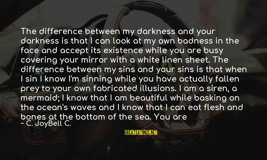 Beautiful Mermaid Sayings By C. JoyBell C.: The difference between my darkness and your darkness is that I can look at my