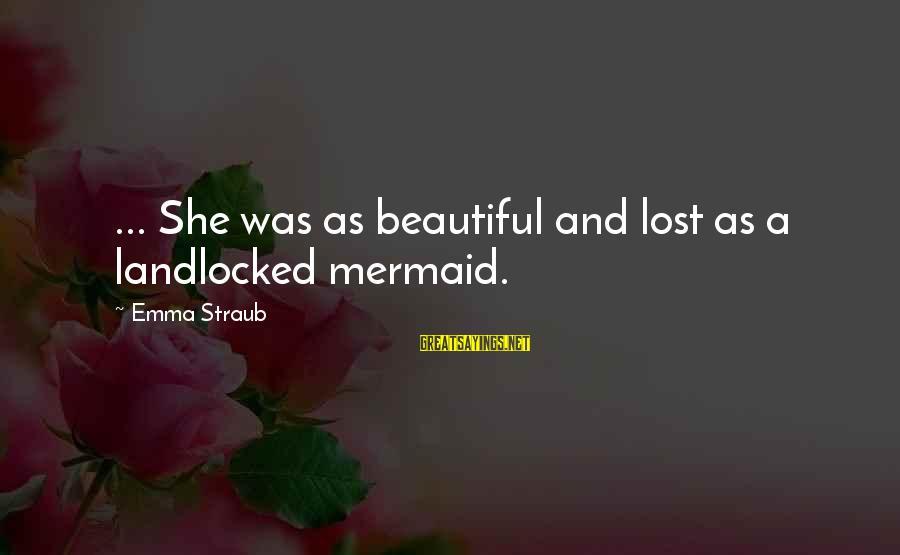 Beautiful Mermaid Sayings By Emma Straub: ... She was as beautiful and lost as a landlocked mermaid.