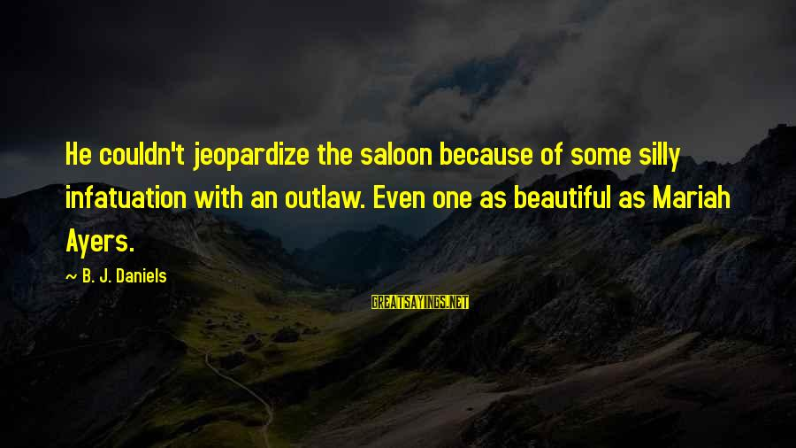 Beautiful Outlaw Sayings By B. J. Daniels: He couldn't jeopardize the saloon because of some silly infatuation with an outlaw. Even one