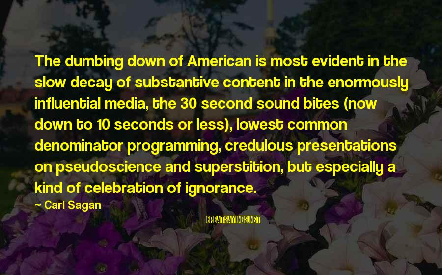 Beautiful Outlaw Sayings By Carl Sagan: The dumbing down of American is most evident in the slow decay of substantive content