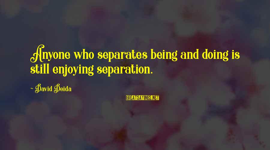 Beautiful Outlaw Sayings By David Deida: Anyone who separates being and doing is still enjoying separation.