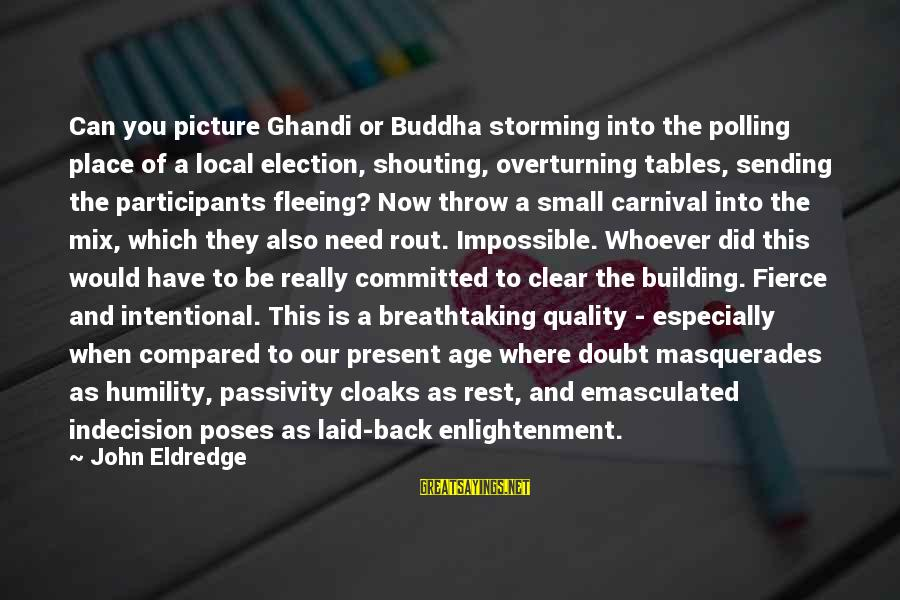 Beautiful Outlaw Sayings By John Eldredge: Can you picture Ghandi or Buddha storming into the polling place of a local election,