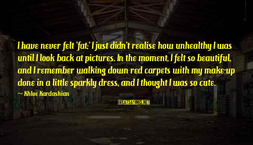 Beautiful Red Dress Sayings By Khloe Kardashian: I have never felt 'fat;' I just didn't realise how unhealthy I was until I