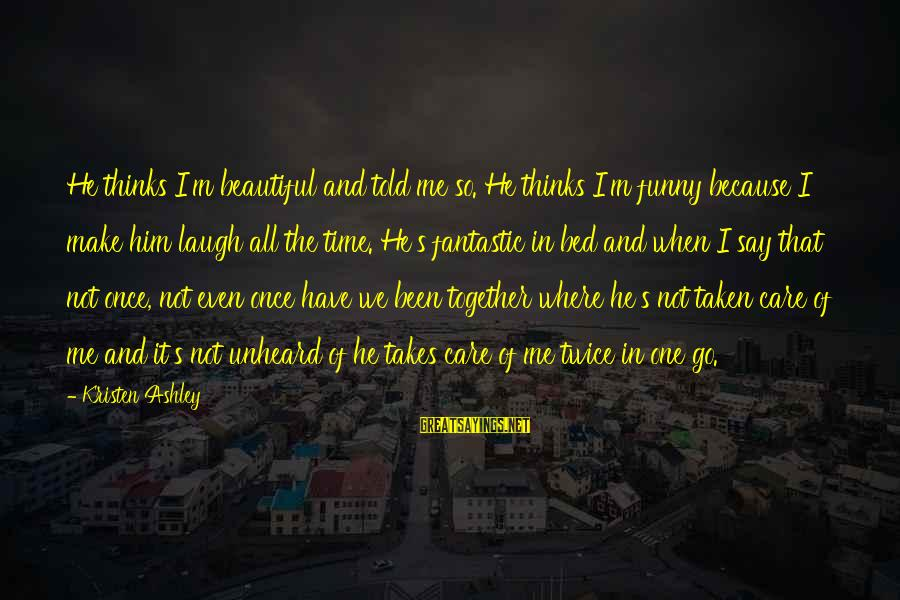 Beautiful Unheard Sayings By Kristen Ashley: He thinks I'm beautiful and told me so. He thinks I'm funny because I make