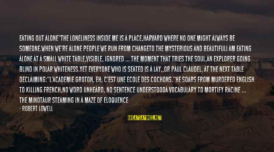 """Beautiful Unheard Sayings By Robert Lowell: Eating Out Alone""""The loneliness inside me is a place,Harvard where no one might always be"""