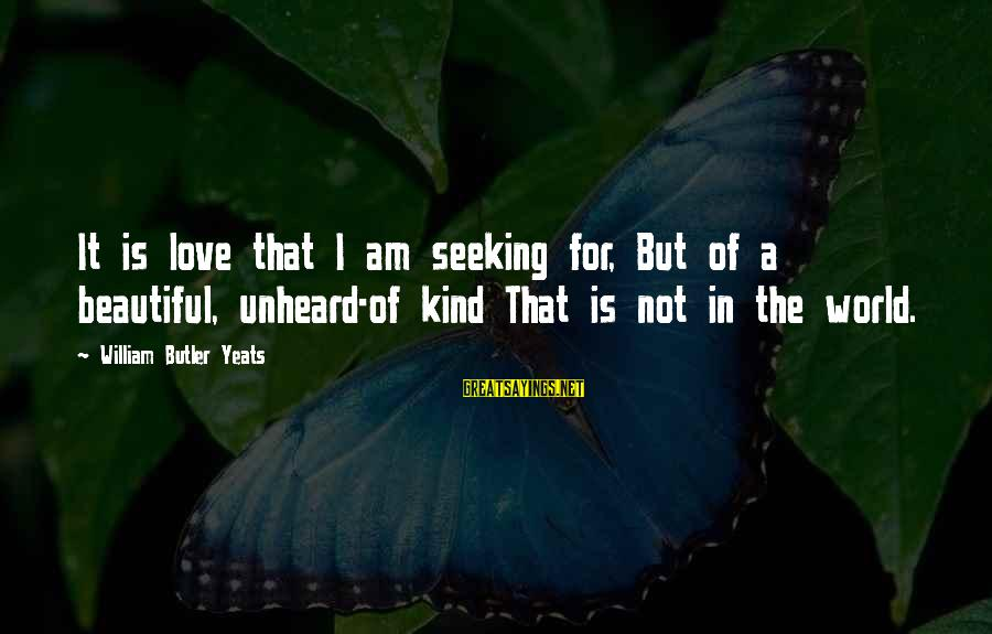 Beautiful Unheard Sayings By William Butler Yeats: It is love that I am seeking for, But of a beautiful, unheard-of kind That
