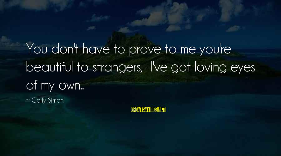 Beautiful You Sayings By Carly Simon: You don't have to prove to me you're beautiful to strangers, I've got loving eyes
