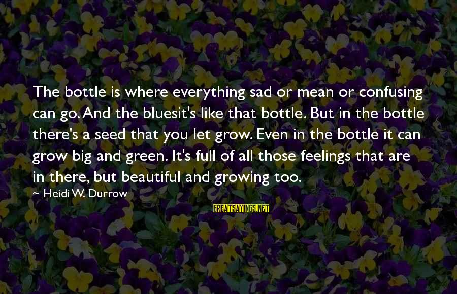 Beautiful You Sayings By Heidi W. Durrow: The bottle is where everything sad or mean or confusing can go. And the bluesit's