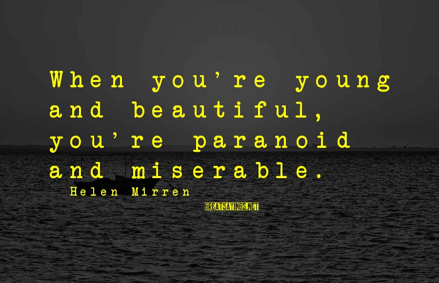 Beautiful You Sayings By Helen Mirren: When you're young and beautiful, you're paranoid and miserable.