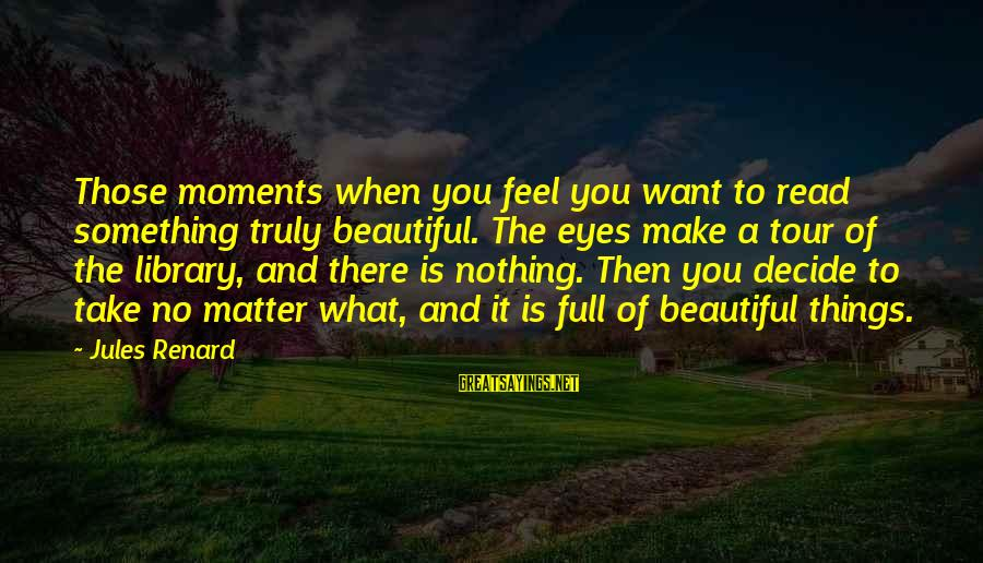 Beautiful You Sayings By Jules Renard: Those moments when you feel you want to read something truly beautiful. The eyes make