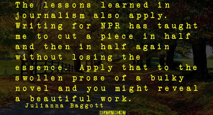 Beautiful You Sayings By Julianna Baggott: The lessons learned in journalism also apply. Writing for NPR has taught me to cut
