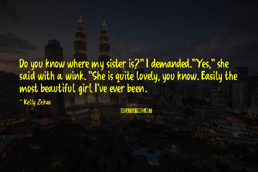 """Beautiful You Sayings By Kelly Zekas: Do you know where my sister is?"""" I demanded.""""Yes,"""" she said with a wink. """"She"""