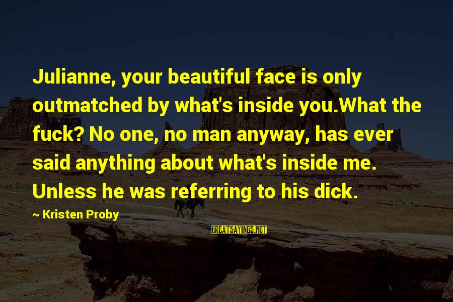 Beautiful You Sayings By Kristen Proby: Julianne, your beautiful face is only outmatched by what's inside you.What the fuck? No one,