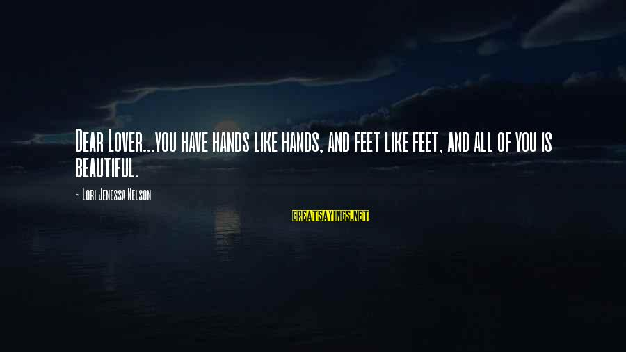 Beautiful You Sayings By Lori Jenessa Nelson: Dear Lover...you have hands like hands, and feet like feet, and all of you is