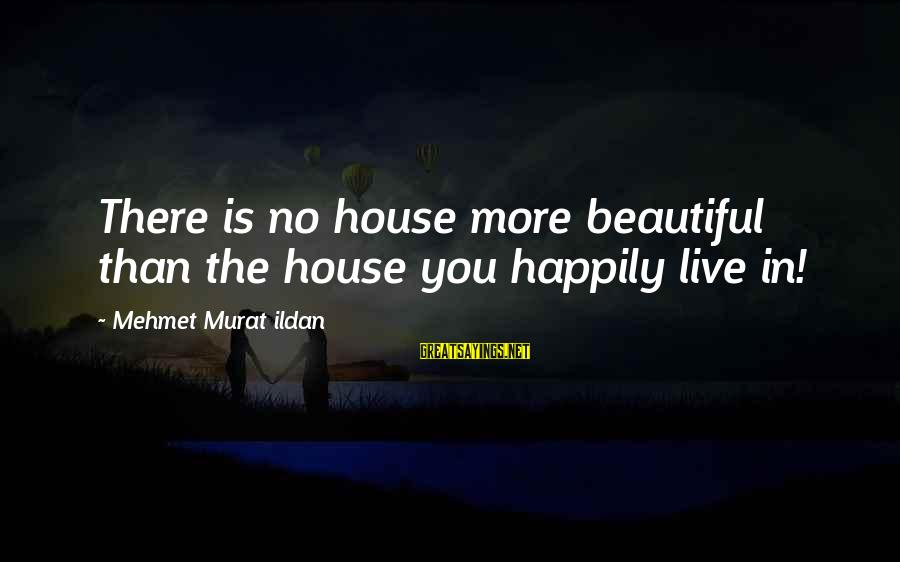 Beautiful You Sayings By Mehmet Murat Ildan: There is no house more beautiful than the house you happily live in!