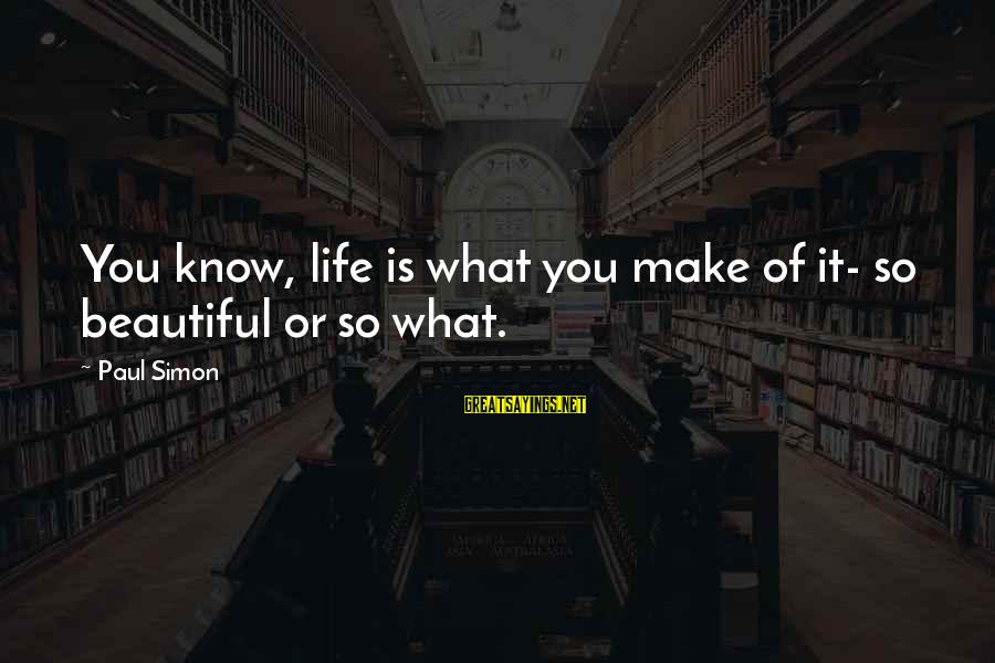 Beautiful You Sayings By Paul Simon: You know, life is what you make of it- so beautiful or so what.