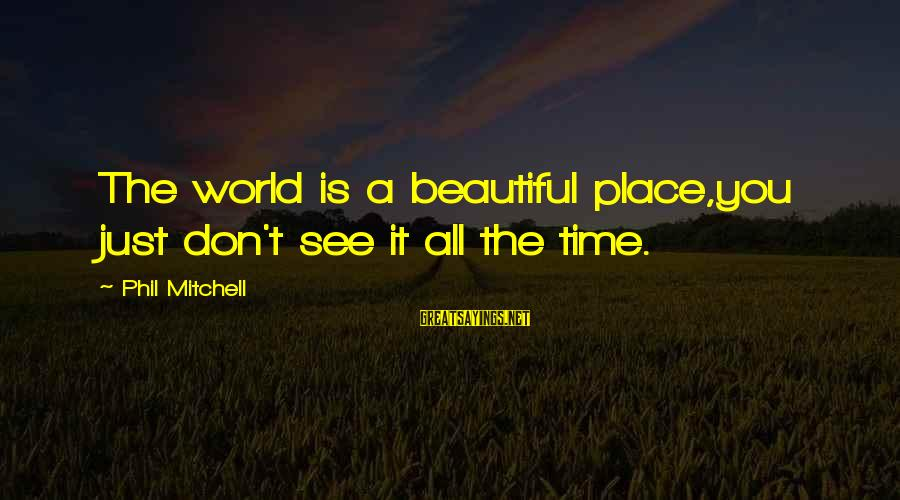 Beautiful You Sayings By Phil Mitchell: The world is a beautiful place,you just don't see it all the time.