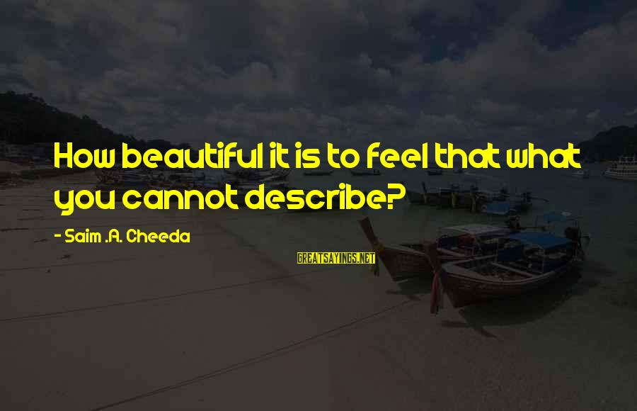 Beautiful You Sayings By Saim .A. Cheeda: How beautiful it is to feel that what you cannot describe?