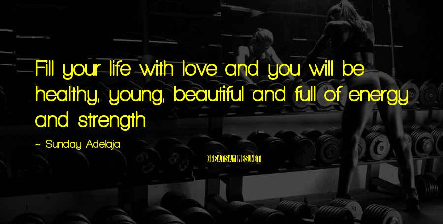 Beautiful You Sayings By Sunday Adelaja: Fill your life with love and you will be healthy, young, beautiful and full of