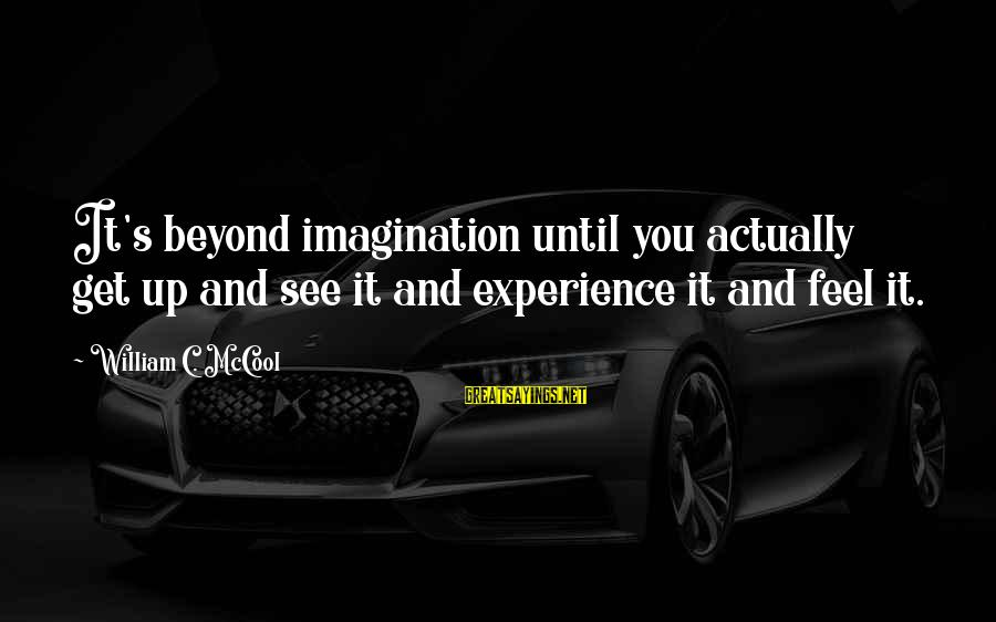 Beautiful You Sayings By William C. McCool: It's beyond imagination until you actually get up and see it and experience it and